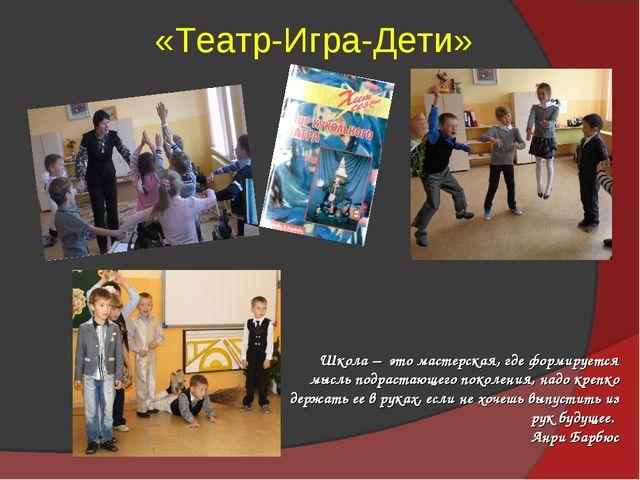 «Театр-Игра-Дети» Школа – это мастерская, где формируется мысль подрастающего...