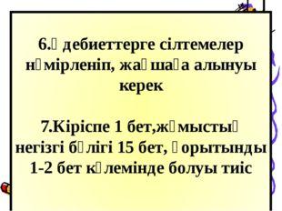 6.Әдебиеттерге сілтемелер нөмірленіп, жақшаға алынуы керек 7.Кіріспе 1 бет,ж