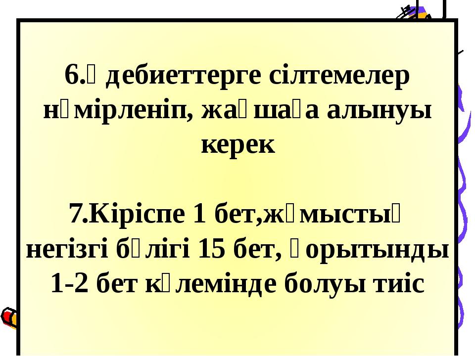 6.Әдебиеттерге сілтемелер нөмірленіп, жақшаға алынуы керек 7.Кіріспе 1 бет,ж...