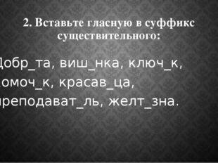 2. Вставьте гласную в суффикс существительного: Добр_та, виш_нка, ключ_к, ком