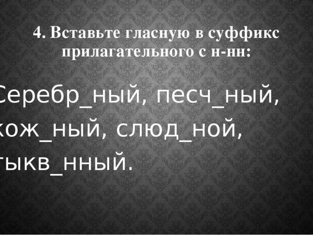 4. Вставьте гласную в суффикс прилагательного с н-нн: Серебр_ный, песч_ный, к...