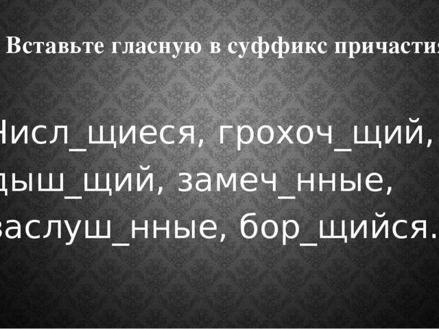 6. Вставьте гласную в суффикс причастия: Числ_щиеся, грохоч_щий, дыш_щий, зам...