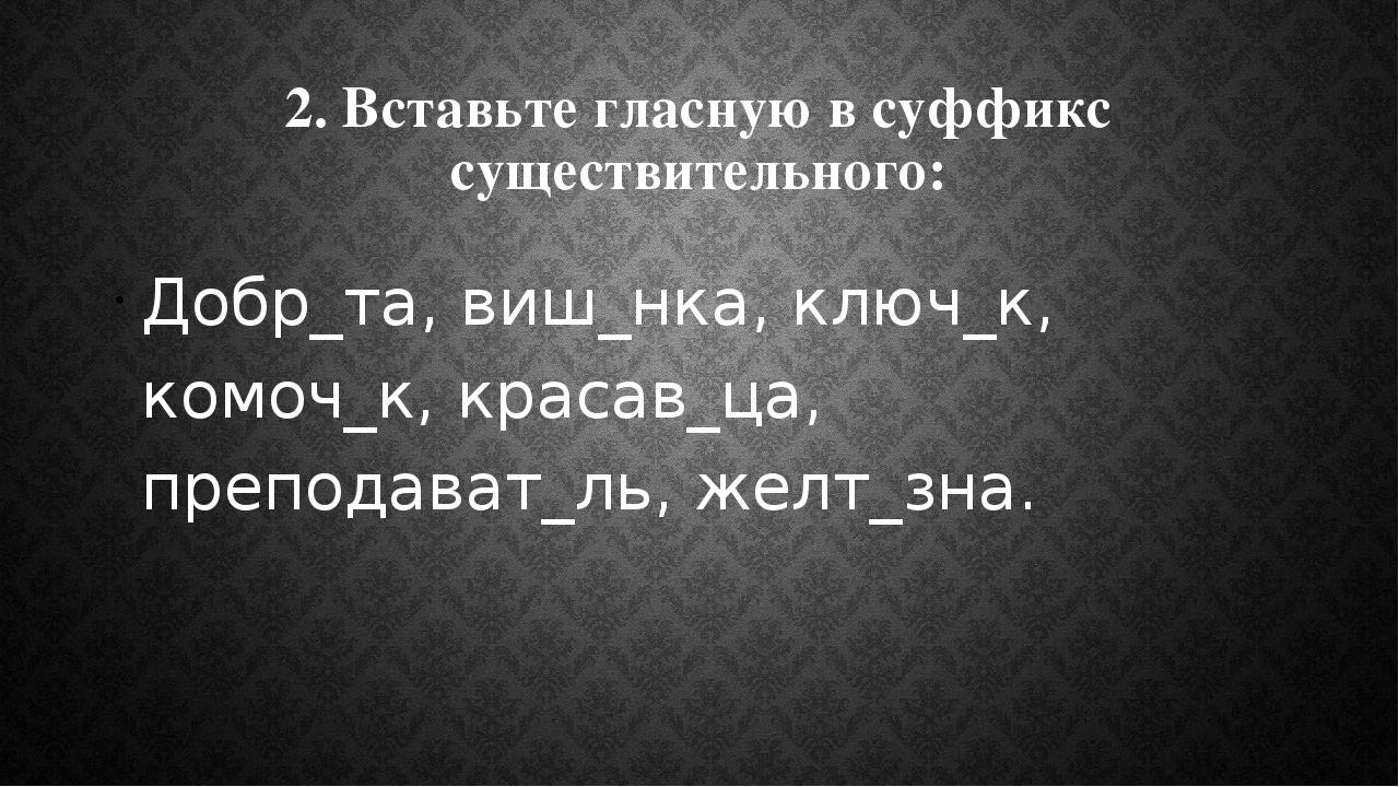 2. Вставьте гласную в суффикс существительного: Добр_та, виш_нка, ключ_к, ком...