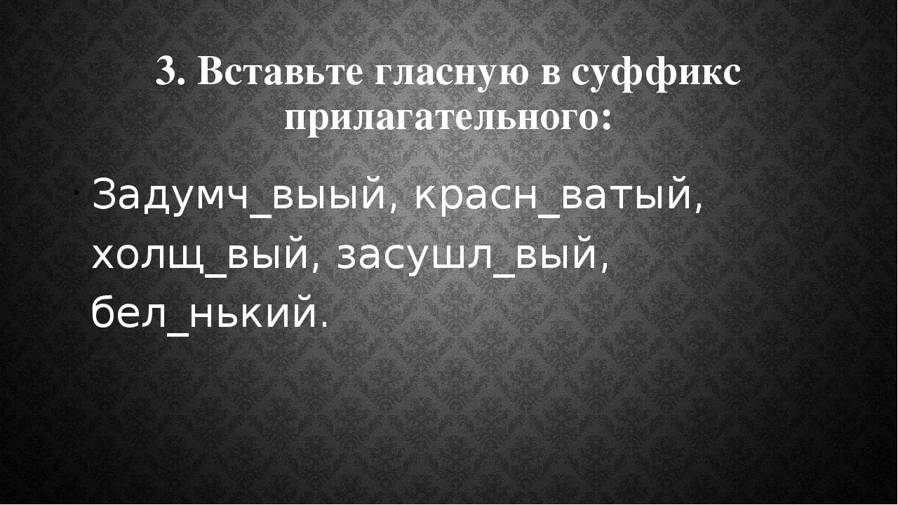 3. Вставьте гласную в суффикс прилагательного: Задумч_выый, красн_ватый, холщ...
