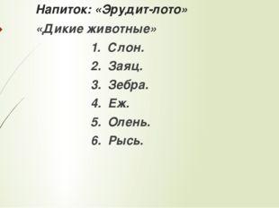 Напиток: «Эрудит-лото» «Дикие животные» 1. Слон. 2. Заяц. 3. Зебра. 4. Еж. 5.