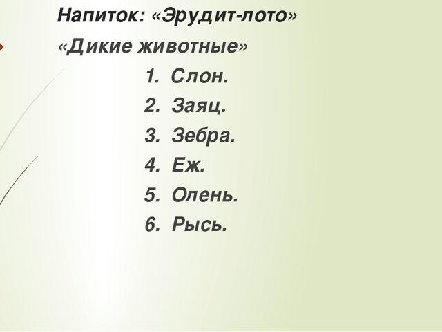 Напиток: «Эрудит-лото» «Дикие животные» 1. Слон. 2. Заяц. 3. Зебра. 4. Еж. 5....