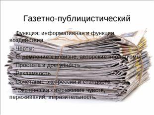 Газетно-публицистический Функция: информативная и функция воздействия Черты: