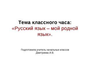 Тема классного часа: «Русский язык – мой родной язык». Подготовила учитель на