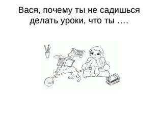 Вася, почему ты не садишься делать уроки, что ты ….