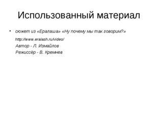 Использованный материал сюжет из «Ералаша» «Ну почему мы так говорим?» http:/