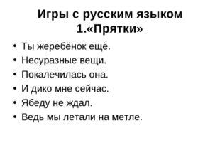 Игры с русским языком 1.«Прятки» Ты жеребёнок ещё. Несуразные вещи. Покалечил
