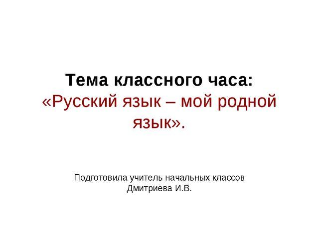 Тема классного часа: «Русский язык – мой родной язык». Подготовила учитель на...