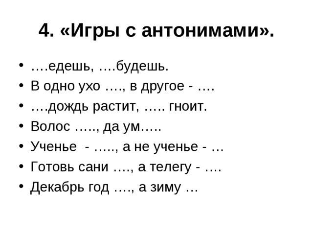 4. «Игры с антонимами». ….едешь, ….будешь. В одно ухо …., в другое - …. ….дож...