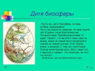 Дитя биосферы * «Пусть мы- дети биосферы, но ведь особые, выдающиеся! Пусть