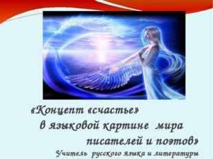 «Концепт «счастье» в языковой картине мира писателей и поэтов» Учитель русск