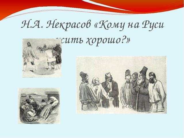 Н.А. Некрасов «Кому на Руси жить хорошо?»