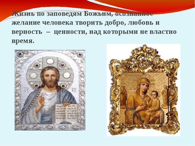 Жизнь по заповедям Божьим, осознанное желание человека творить добро, любовь...