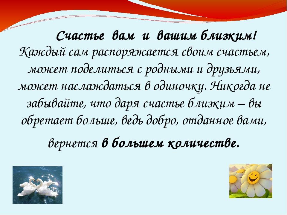Каждый сам распоряжается своим счастьем, может поделиться с родными и друзья...