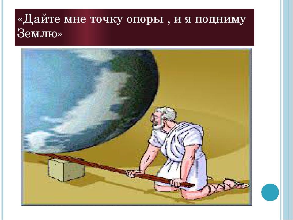 «Дайте мне точку опоры , и я подниму Землю»