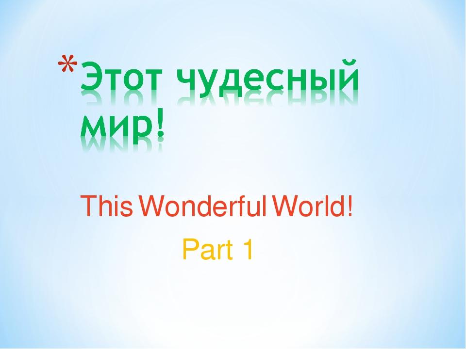This Wonderful World! Part 1