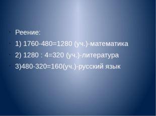 Реение: 1) 1760-480=1280 (уч.)-математика 2) 1280 : 4=320 (уч.)-литература 3