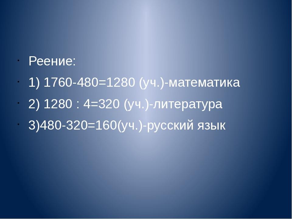 Реение: 1) 1760-480=1280 (уч.)-математика 2) 1280 : 4=320 (уч.)-литература 3...