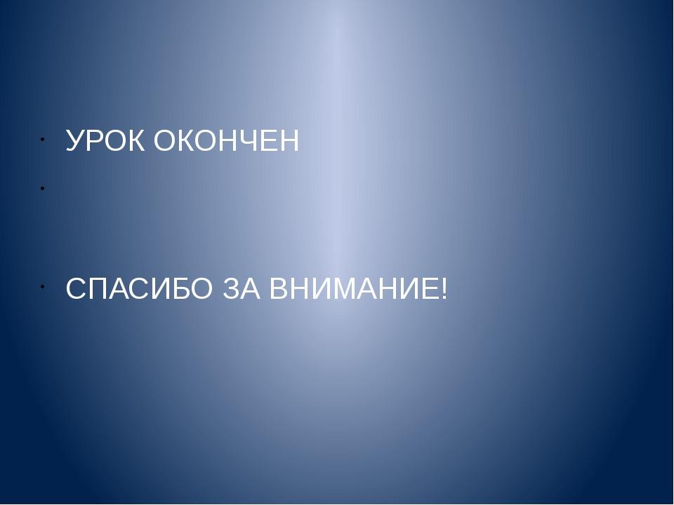 УРОК ОКОНЧЕН СПАСИБО ЗА ВНИМАНИЕ!
