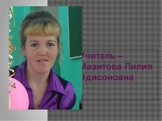Учитель – Мазитова Лилия Эдисоновна