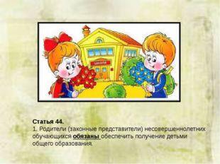 Статья 44. 1. Родители (законные представители) несовершеннолетних обучающихс