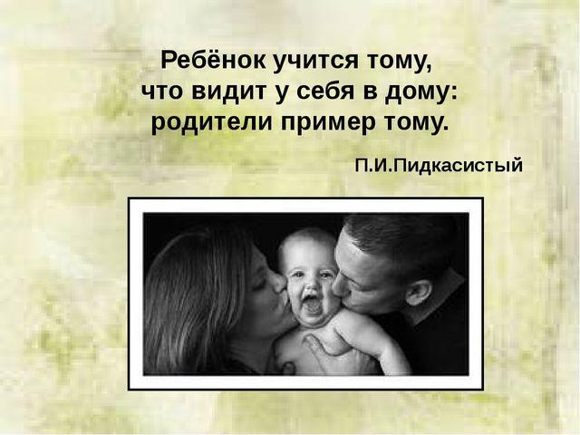 Ребёнок учится тому, что видит у себя в дому: родители пример тому. П.И.Пидк...