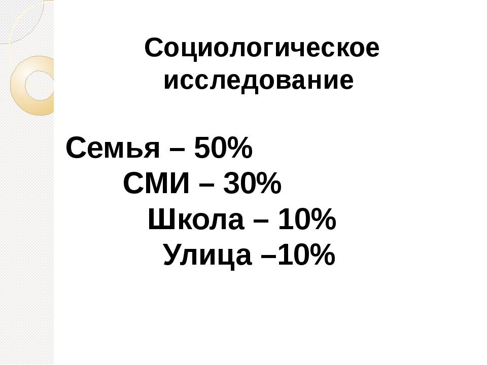 Социологическое исследование Семья – 50%  СМИ – 30%  Школа – 10% Ули...