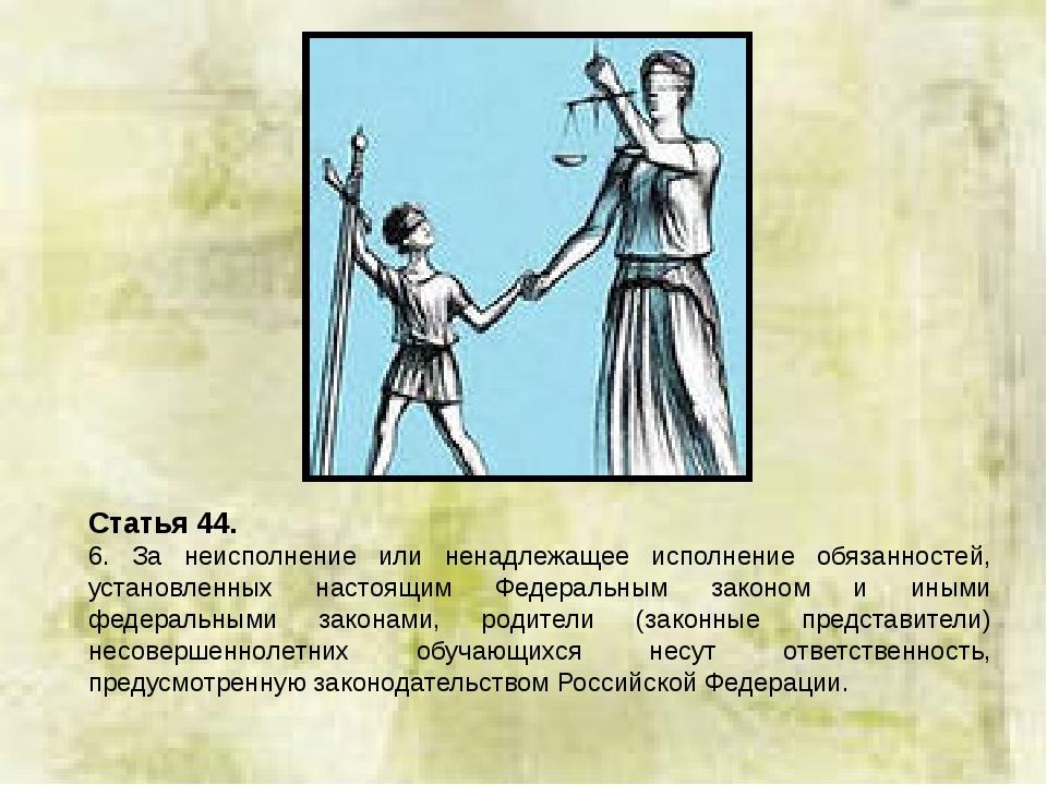 Статья 44. 6. За неисполнение или ненадлежащее исполнение обязанностей, устан...