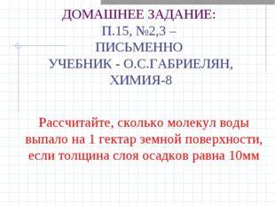 ДОМАШНЕЕ ЗАДАНИЕ: П.15, №2,3 – ПИСЬМЕННО УЧЕБНИК - О.С.ГАБРИЕЛЯН, ХИМИЯ-8 Рас