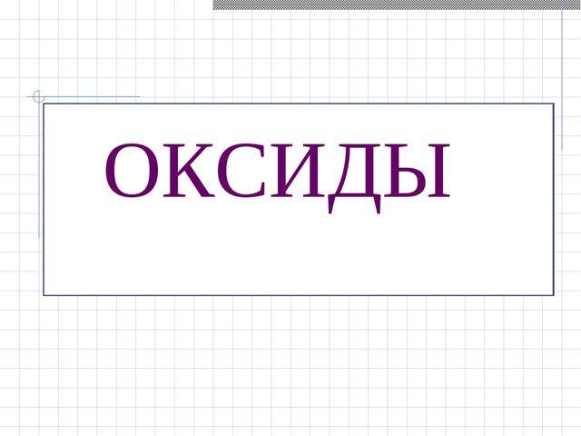 ТЕМА УРОКА ОКСИДЫ