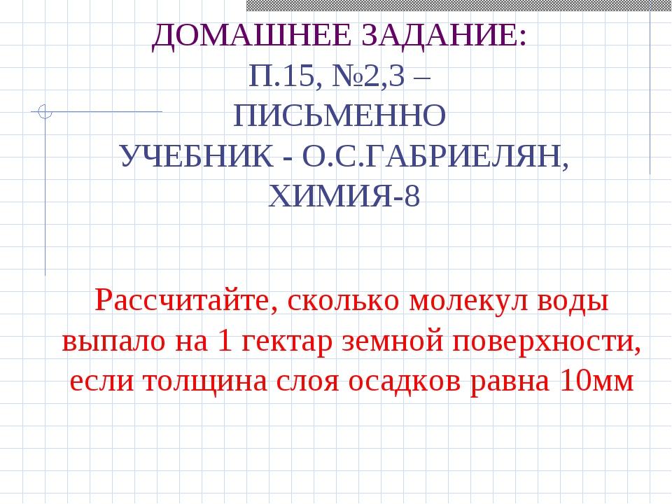 ДОМАШНЕЕ ЗАДАНИЕ: П.15, №2,3 – ПИСЬМЕННО УЧЕБНИК - О.С.ГАБРИЕЛЯН, ХИМИЯ-8 Рас...