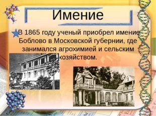 Имение В 1865 году ученый приобрел имение Боблово в Московской губернии, где