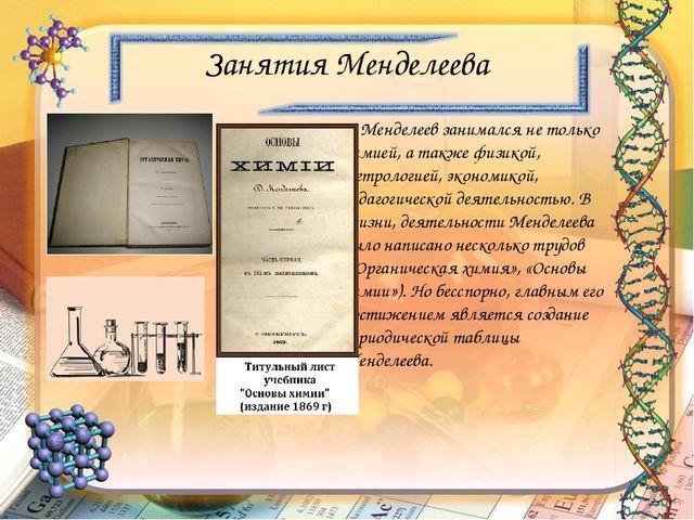 Занятия Менделеева Менделеев занимался не только химией, а также физикой, мет...