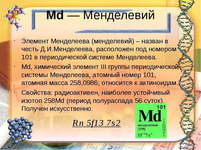 Md — Менделевий Элемент Менделеева (менделевий) – назван в честь Д.И.Менделее...