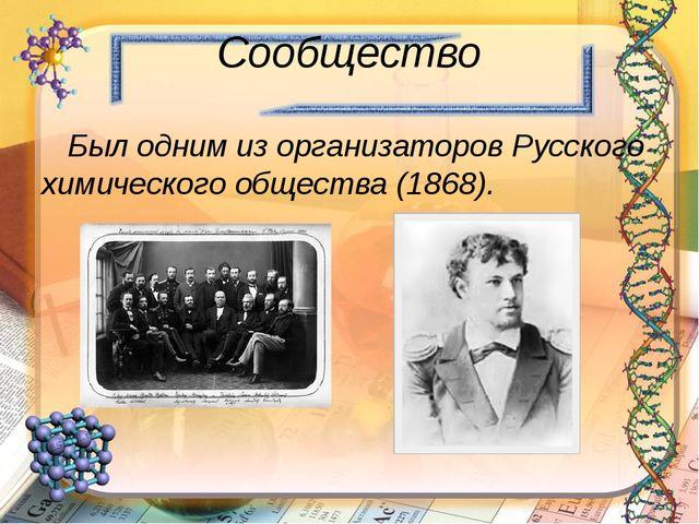 Сообщество Был одним из организаторов Русского химического общества (1868).