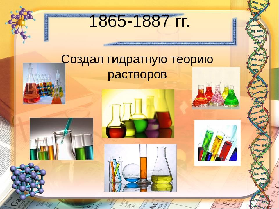 1865-1887 гг. Создал гидратную теорию растворов