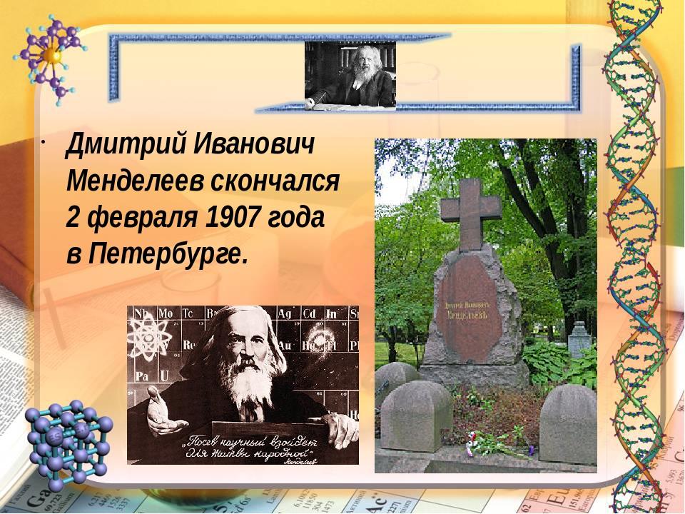 Дмитрий Иванович Менделеев скончался 2 февраля 1907 года в Петербурге.