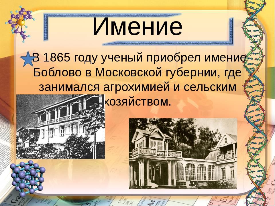 Имение В 1865 году ученый приобрел имение Боблово в Московской губернии, где...