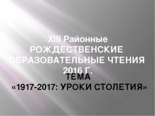 XIII Районные РОЖДЕСТВЕНСКИЕ ОБРАЗОВАТЕЛЬНЫЕ ЧТЕНИЯ 2016 Г. ТЕМА «1917-2017: