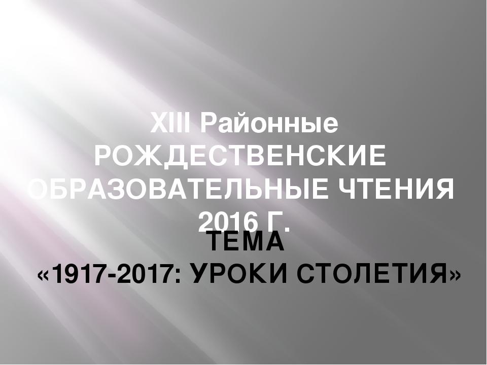 XIII Районные РОЖДЕСТВЕНСКИЕ ОБРАЗОВАТЕЛЬНЫЕ ЧТЕНИЯ 2016 Г. ТЕМА «1917-2017:...
