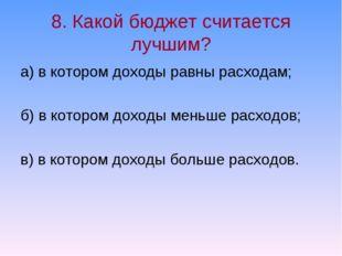 8. Какой бюджет считается лучшим? а) в котором доходы равны расходам; б) в ко