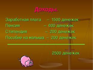 Доходы. Заработная плата – 1500 денежек Пенсия – 600 денежек Стипендия – 200