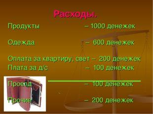 Расходы. Продукты – 1000 денежек Одежда – 600 денежек Оплата за квартиру, све