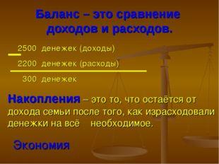Баланс – это сравнение доходов и расходов. 2500 денежек (доходы) 2200 денежек