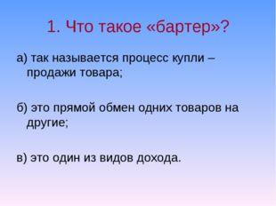1. Что такое «бартер»? а) так называется процесс купли – продажи товара; б) э