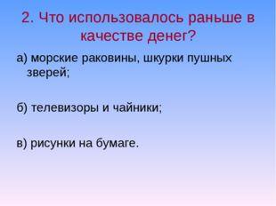 2. Что использовалось раньше в качестве денег? а) морские раковины, шкурки пу